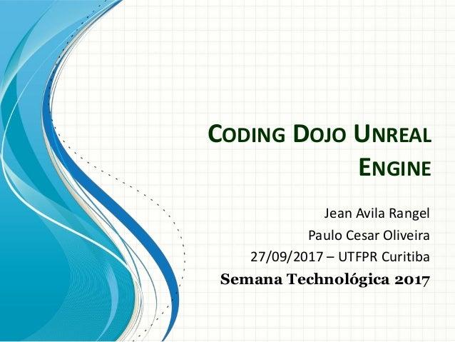 CODING DOJO UNREAL ENGINE Jean Avila Rangel Paulo Cesar Oliveira 27/09/2017 – UTFPR Curitiba Semana Technológica 2017