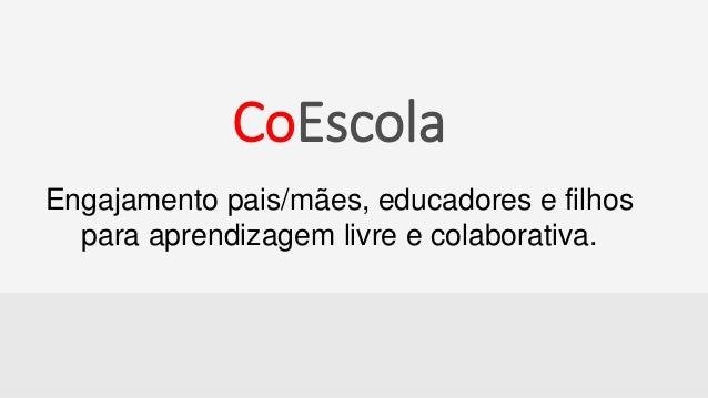 CoEscola CoEscola Engajamento pais/mães, educadores e filhos para aprendizagem livre e colaborativa.