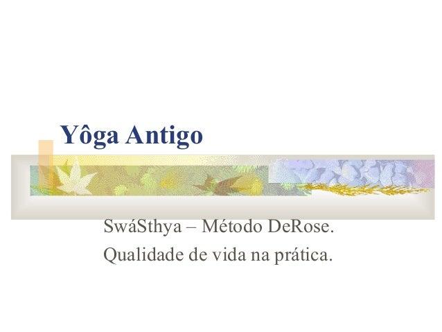 Yôga Antigo   SwáSthya – Método DeRose.   Qualidade de vida na prática.