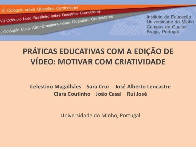 PRÁTICAS EDUCATIVAS COM A EDIÇÃO DE  VÍDEO: MOTIVAR COM CRIATIVIDADE  Celestino Magalhães Sara Cruz José Alberto Lencastre...