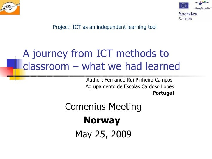 A journey from ICT methods to classroom – what we had learned  Comenius Meeting Norway   May 25, 2009 Project: ICT as an i...
