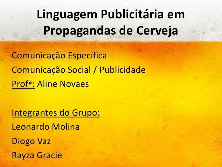 Linguagem Publicitária em      Propagandas de CervejaComunicação EspecíficaComunicação Social / PublicidadeProfª: Aline No...