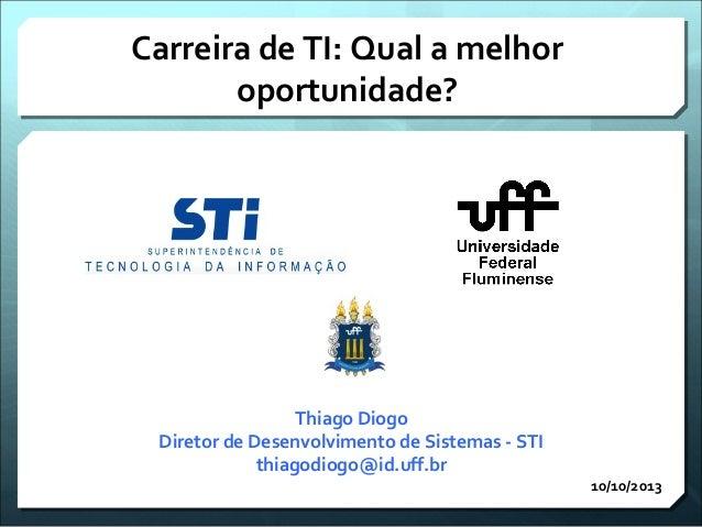 Carreira de TI: Qual a melhor oportunidade? 10/10/2013 Thiago Diogo Diretor de Desenvolvimento de Sistemas - STI thiagodio...