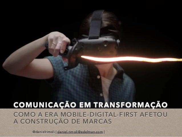 COMUNICAÇÃO EM TRANSFORMAÇÃO COMO A ERA MOBILE-DIGITAL-FIRST AFETOU A CONSTRUÇÃO DE MARCAS @danielrimoli   daniel.rimoli@e...