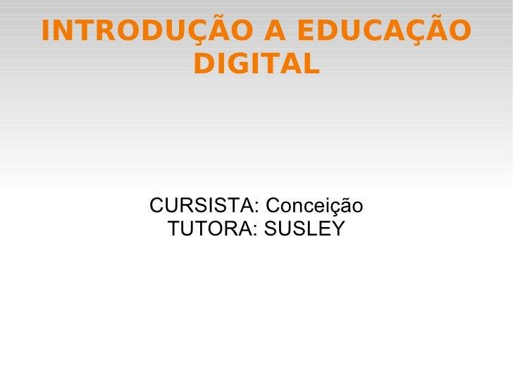 INTRODUÇÃO A EDUCAÇÃO DIGITAL CURSISTA: Conceição TUTORA: SUSLEY