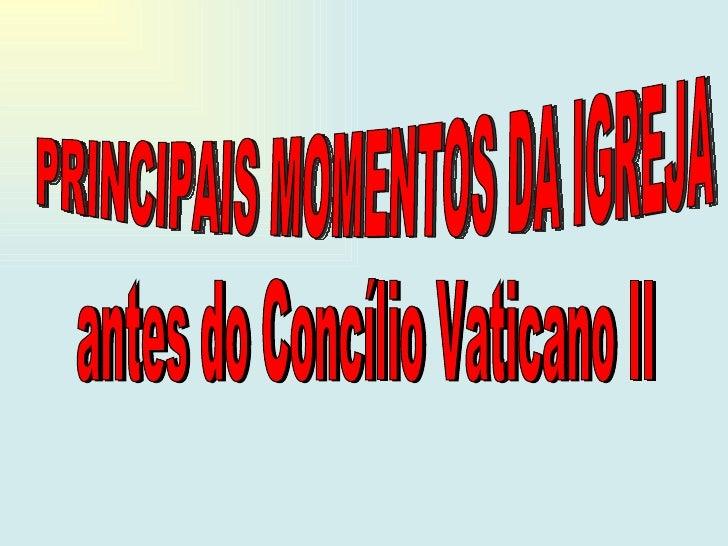 PRINCIPAIS MOMENTOS DA IGREJA  antes do Concílio Vaticano II