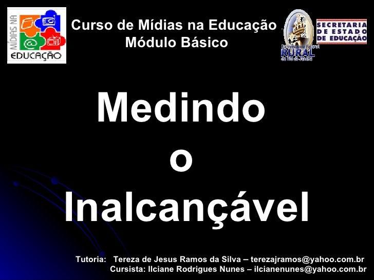 Curso de Mídias na Educação Módulo Básico Tutoria:  Tereza de Jesus Ramos da Silva  –   [email_address]   Cursista: Ilcian...