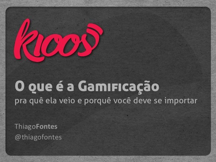 O que é a Gamificaçãopra quê ela veio e porquê você deve se importarThiagoFontes@thiagofontes