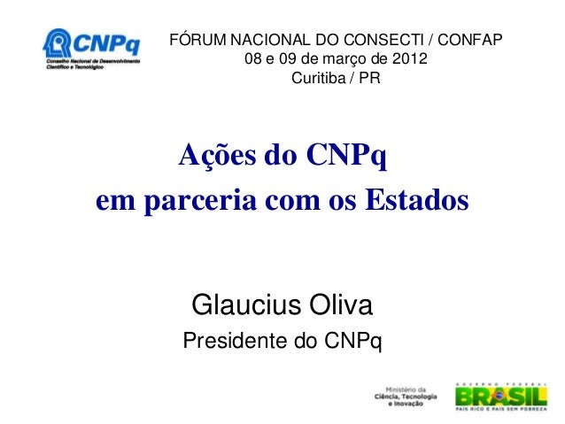 FÓRUM NACIONAL DO CONSECTI / CONFAP            08 e 09 de março de 2012                  Curitiba / PR     Ações do CNPqem...