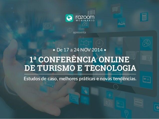 apresenta  • De 17 a 24 NOV 2014 •  1ª CONFERÊNCIA ONLINE  DE TURISMO E TECNOLOGIA  Estudos de caso, melhores prá2cas e no...