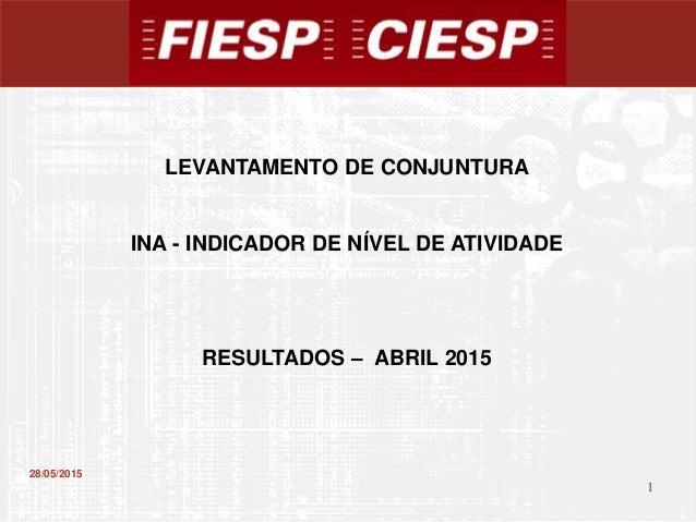 1 1 28/05/2015 LEVANTAMENTO DE CONJUNTURA INA - INDICADOR DE NÍVEL DE ATIVIDADE RESULTADOS – ABRIL 2015
