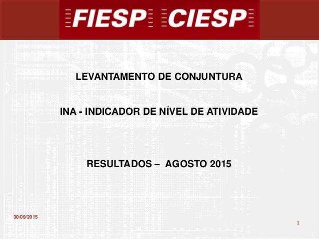 1 1 30/09/2015 LEVANTAMENTO DE CONJUNTURA INA - INDICADOR DE NÍVEL DE ATIVIDADE RESULTADOS – AGOSTO 2015