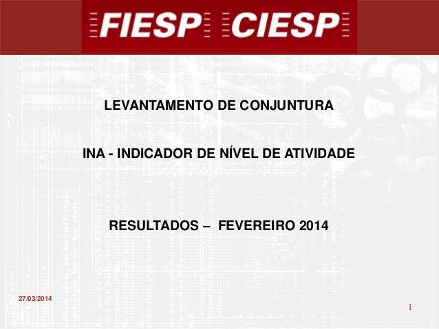 1 1 27/03/2014 LEVANTAMENTO DE CONJUNTURA INA - INDICADOR DE NÍVEL DE ATIVIDADE RESULTADOS – FEVEREIRO 2014