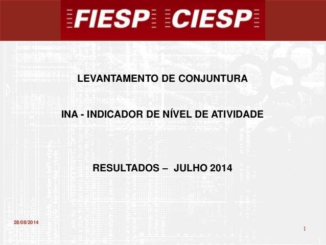 1  1  28/08/2014  LEVANTAMENTO DE CONJUNTURA  INA - INDICADOR DE NÍVEL DE ATIVIDADE  RESULTADOS – JULHO 2014