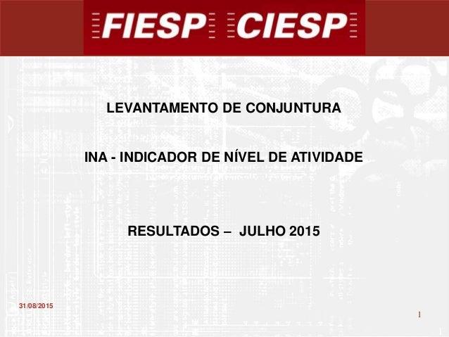 1 1 31/08/2015 LEVANTAMENTO DE CONJUNTURA INA - INDICADOR DE NÍVEL DE ATIVIDADE RESULTADOS – JULHO 2015