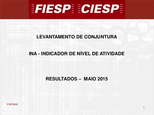 1 1 1º/07/2015 LEVANTAMENTO DE CONJUNTURA INA - INDICADOR DE NÍVEL DE ATIVIDADE RESULTADOS – MAIO 2015