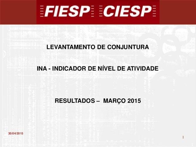 1 1 30/04/2015 LEVANTAMENTO DE CONJUNTURA INA - INDICADOR DE NÍVEL DE ATIVIDADE RESULTADOS – MARÇO 2015