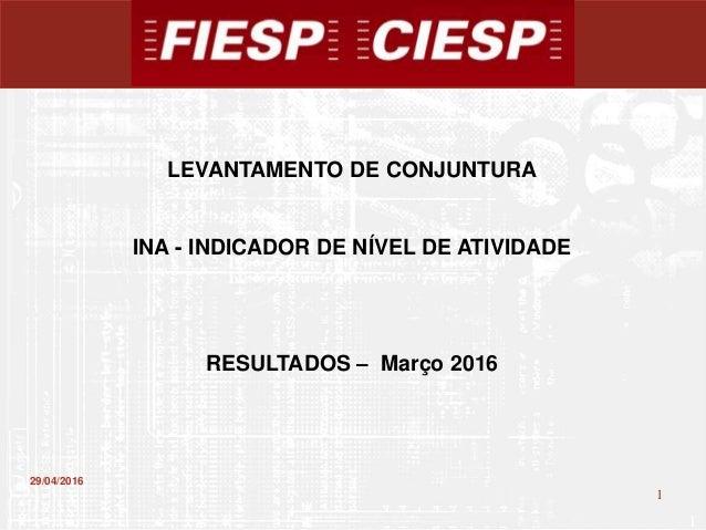 1 1 29/04/2016 LEVANTAMENTO DE CONJUNTURA INA - INDICADOR DE NÍVEL DE ATIVIDADE RESULTADOS – Março 2016