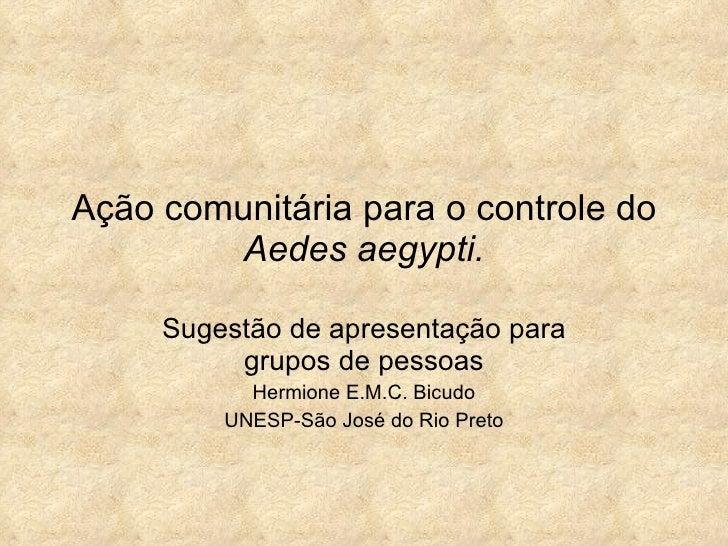 Ação comunitária para o controle do  Aedes aegypti. Sugestão de apresentação para grupos de pessoas Hermione E.M.C. Bicudo...