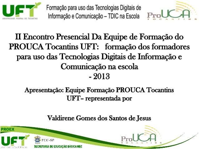Apresentação: Equipe Formação PROUCA Tocantins UFT– representada por Valdirene Gomes dos Santos de Jesus II Encontro Prese...