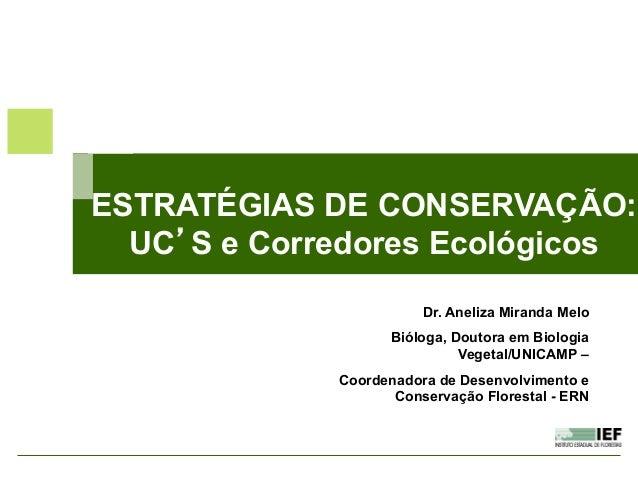 ESTRATÉGIAS DE CONSERVAÇÃO: UC'S e Corredores Ecológicos Dr. Aneliza Miranda Melo Bióloga, Doutora em Biologia Vegetal/UNI...