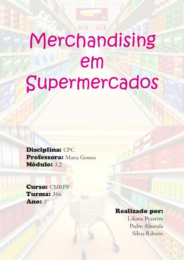 Merchandising em Supermercados Disciplina: CPC Professora: Maria Gomes Módulo: 3.2 Curso: CMRPP Turma: 366 Ano: 3º Realiza...