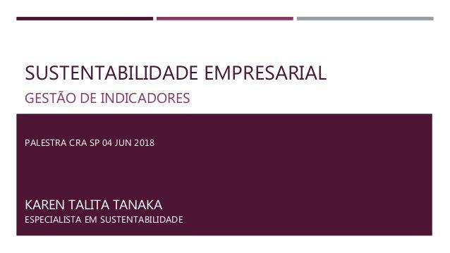 SUSTENTABILIDADE EMPRESARIAL GESTÃO DE INDICADORES KAREN TALITA TANAKA ESPECIALISTA EM SUSTENTABILIDADE PALESTRA CRA SP 04...