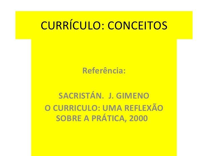 CURRÍCULO: CONCEITOS Referência: SACRISTÁN.  J. GIMENO O CURRICULO: UMA REFLEXÃO SOBRE A PRÁTICA, 2000