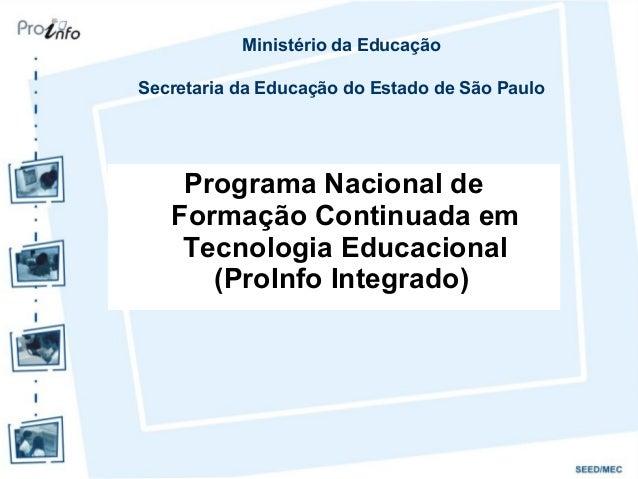 Programa Nacional deFormação Continuada emTecnologia Educacional(ProInfo Integrado)Ministério da EducaçãoSecretaria da Edu...