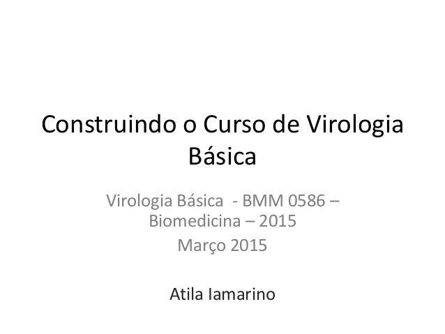 Construindo o Curso de Virologia Básica Virologia Básica - BMM 0586 – Biomedicina – 2015 Março 2015 Atila Iamarino