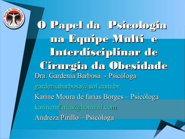 O Papel da PsicologiaO Papel da Psicologia na Equipe Multi ena Equipe Multi e Interdisciplinar deInterdisciplinar de Cirur...