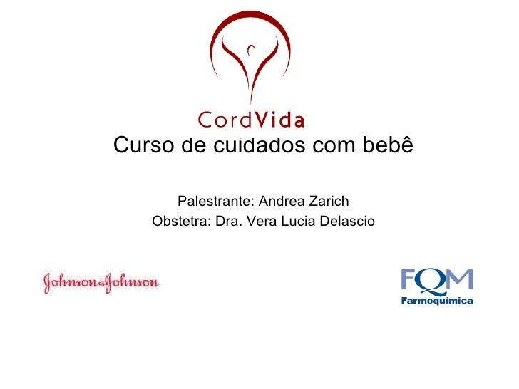 Curso de cuidados com bebê Palestrante: Andrea Zarich Obstetra: Dra. Vera Lucia Delascio