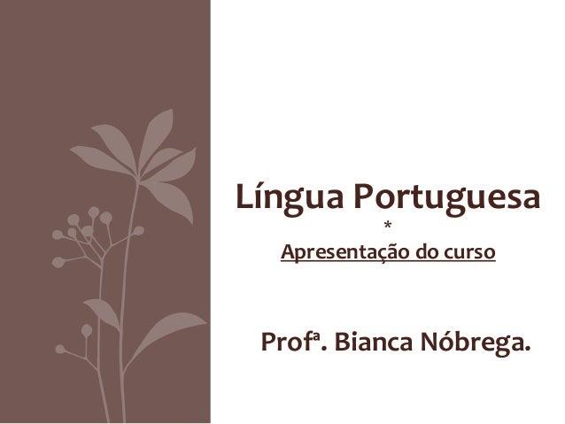 Língua Portuguesa            *  Apresentação do curso Profª. Bianca Nóbrega.