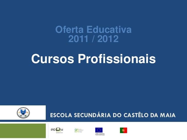 Oferta Educativa      2011 / 2012Cursos Profissionais   ESCOLA SECUNDÁRIA DO CASTÊLO DA MAIA