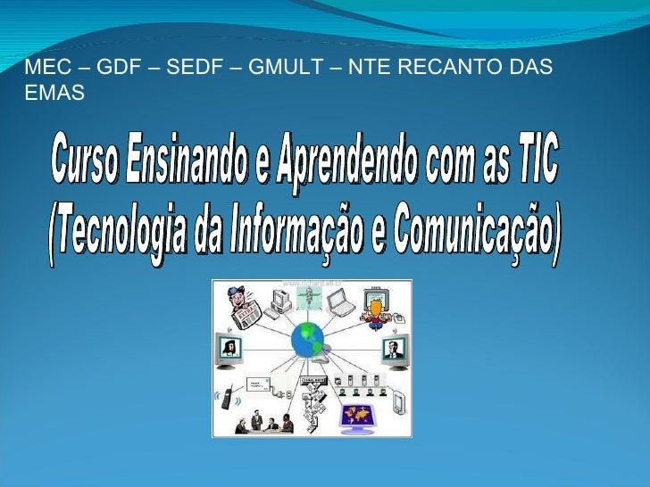 Curso Ensinando e Aprendendo com as TIC (Tecnologia da Informação e Comunicação) MEC – GDF – SEDF – GMULT – NTE RECANTO DA...