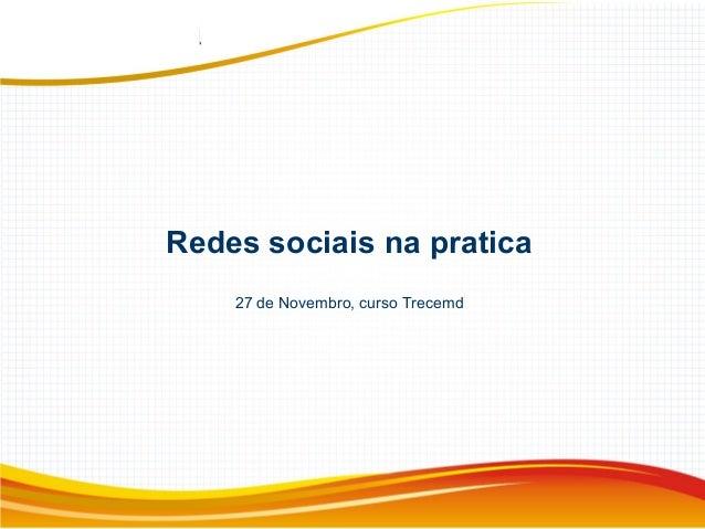 Redes sociais na pratica 27 de Novembro, curso Trecemd