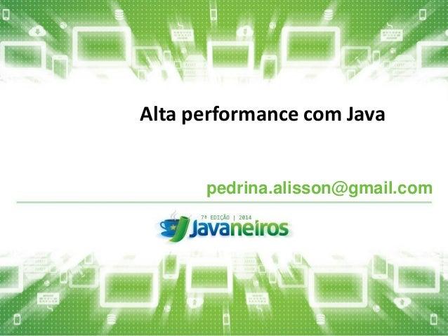 Alta performance com Java  pedrina.alisson@gmail.com