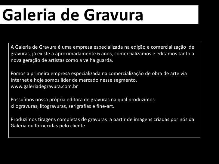 Galeria de Gravura<br />A Galeria de Gravura é uma empresa especializada na edição e comercialização  de gravuras, já exis...
