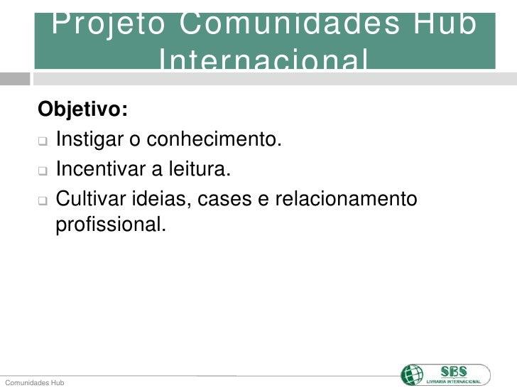 Projeto Comunidades Hub Internacional<br />Objetivo:<br /><ul><li>Instigar o conhecimento.