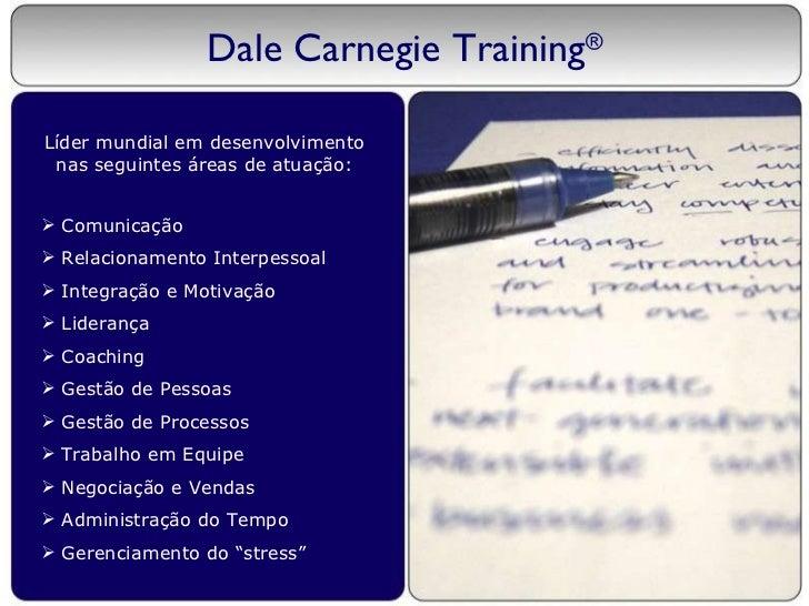 Dale Carnegie Training ® Líder mundial em desenvolvimento nas seguintes áreas de atuação: <ul><li>Comunicação </li></ul><u...