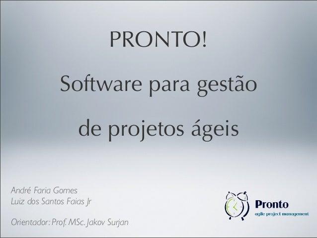 André Faria Gomes Luiz dos Santos Faias Jr Orientador: Prof. MSc. Jakov Surjan PRONTO! Software para gestão de projetos ág...