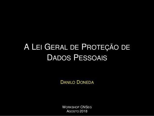 A LEI GERAL DE PROTEÇÃO DE DADOS PESSOAIS DANILO DONEDA WORKSHOP CNSEG AGOSTO 2018