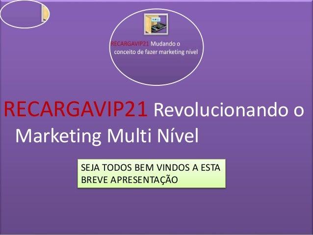 RECARGAVIP21 Revolucionando o Marketing Multi Nível SEJA TODOS BEM VINDOS A ESTA BREVE APRESENTAÇÃO