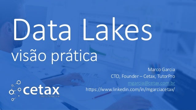 Data Lakes visão prática Marco Garcia CTO, Founder – Cetax, TutorPro mgarcia@cetax.com.br https://www.linkedin.com/in/mgar...