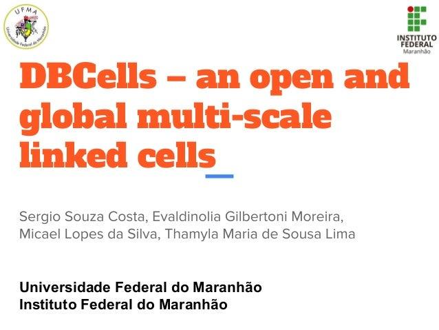 DBCells – an open and global multi-scale linked cells Universidade Federal do Maranhão Instituto Federal do Maranhão