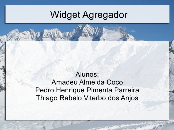 Widget Agregador Alunos: Amadeu Almeida Coco Pedro Henrique Pimenta Parreira Thiago Rabelo Viterbo dos Anjos
