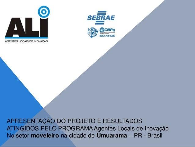 APRESENTAÇÃO DO PROJETO E RESULTADOS ATINGIDOS PELO PROGRAMA Agentes Locais de Inovação No setor moveleiro na cidade de Um...