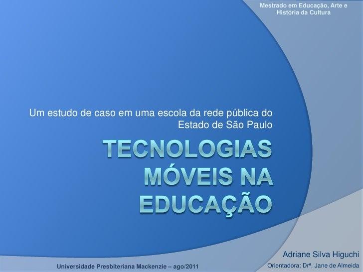 TECNOLOGIAS MÓVEIS NA EDUCAÇÃO<br />Um estudo de casoemumaescoladaredepública do Estado de São Paulo<br />Mestrado em Educ...