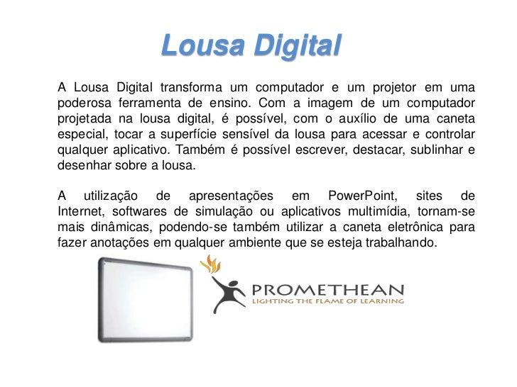 Lousa DigitalA Lousa Digital transforma um computador e um projetor em umapoderosa ferramenta de ensino. Com a imagem de u...