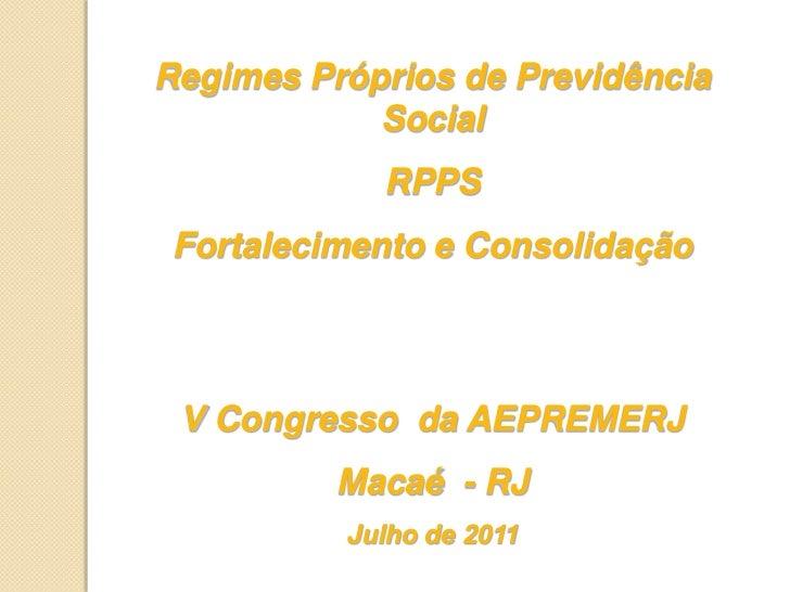 Regimes Próprios de Previdência Social<br />RPPS <br />Fortalecimento e Consolidação<br />V Congresso  da AEPREMERJ<br />M...